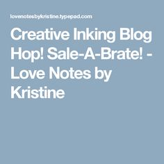 Creative Inking Blog Hop! Sale-A-Brate! - Love Notes by Kristine