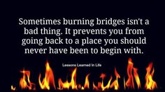 Lessons Learned in Life | Sometimes burning bridges isn't a bad thing.