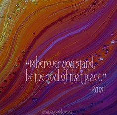 Wherever you stand, be the soul of that place (Rumi) Spiritual Practices, Spiritual Quotes, Rumi Quotes, Inspirational Quotes, Favorite Quotes, Best Quotes, Soul Shine, Words Of Affirmation, Positive People