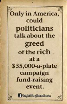 Only in America, could politicians talk about the greed of the rich at a $35,000-a-plate campaign fund-raising event.