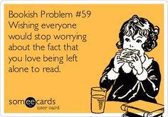 Wishing everyone would stop worrying about the fact that you love being left alone to read.