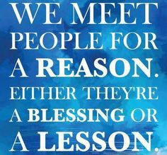 We meet people for a reason. Either they're a blessing or a lesson. thedailyquotes.com