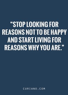 Stop looking for reasons not to be happy and start living for reasons why you are.