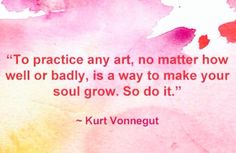 To practice any art, no matter how well or badly, is a way to make your soul grow. - Kurt Vonnegut This just inspired Great Quotes, Quotes To Live By, Me Quotes, Inspirational Quotes, Food Quotes, Friend Quotes, Motivational, The Words, Cool Words