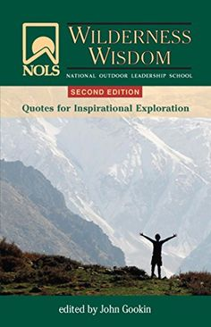 NOLS Wilderness Wisdom:   More than 1,000 quotes from close to 600 sources in categories ranging from leadership to diversity and inclusion to environmental ethics to expedition planning.