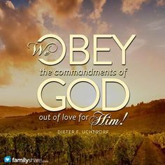 We OBEY The Commandments of GOD Out Of Love For Him.- Dieter F. Uchtdorf, LDS  Quote