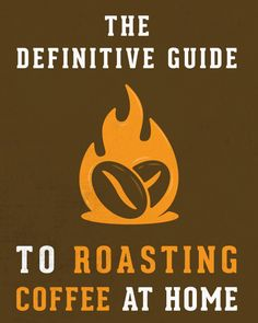 The Definitive Guide to Roasting Coffee at Home