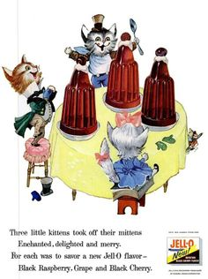 """Three little kittens took off their mittens enchanted, delighted and merry.For each was to savor a new Jell-O flavor-Black Raspberry, Grape and Black Cherry."" Jell-O; printed in Life, June 11, 1956.Source"