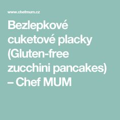 Bezlepkové cuketové placky (Gluten-free zucchini pancakes) – Chef MUM