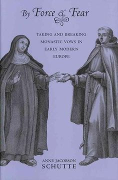 By Force and Fear: Taking and Breaking Monastic Vows in Early Modern Europe
