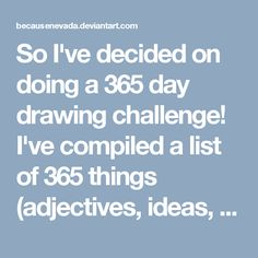 So I've decided on doing a 365 day drawing challenge! I've compiled a list of 365 things (adjectives, ideas, verbs, etc.) and I will pick one at random every day. After a year, I will have 365 unique drawings!! I actually started yesterday, and I have to upload the pic. I did #35. If I remember, I will upload every pic I draw.<br /><br />Update: If you'd like to use this list, please go right ahead and do so! My permission is not necessary, but any comments or credit to me would be greatly…