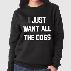 I Just Want All The Dogs | Quote Slogan Illustration Personalised Unisex, Tumblr, Blog Fashion Drawing Funny, Hipster, Joke, Gift, Sweater, Sweatshirt, Hoodie, Hooded, Top Men Women Ladies Boy Girl