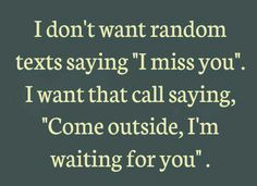 I don't want a random text saying you miss me. I want you to call and say come outside I'm waiting for you!