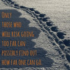 Only those who will risk going too far can possibly find out how far one can go! http://tracklix.com/a008