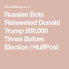 Russian Bots Retweeted Donald Trump 500,000 Times Before Election | HuffPost