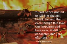 """""""A part of her wanted to tell him she still loved him, and that even though this was was hopeless and long over, it still consumed her year after year.""""  - Ann Brashares"""