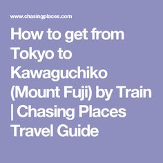 How to get from Tokyo to Kawaguchiko (Mount Fuji) by Train | Chasing Places Travel Guide