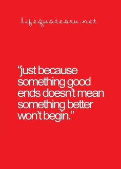 Just because something good ends, doesn't mean something better won't happen.