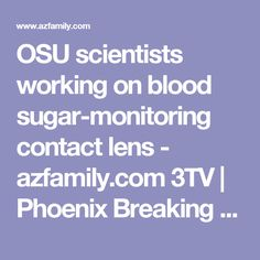 OSU scientists working on blood sugar-monitoring contact lens - azfamily.com 3TV | Phoenix Breaking News, Weather, Sport