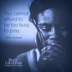 """You cannot afford to be too busy to pray."" -Billy Graham"