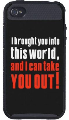 http://www.zazzle.com/bestgiftsfordad/gifts?cg=196567989278927503  Chances are you are familiar with this quote from either your mom or dad, so I thought it would be cool on a cell phone case, it's available on iphone 3,4,5, samsung galaxy models, htc vivid, droid razr, ipad, ipad mini, kindle, and other stuff like laptop and ipad sleeves, t-shirts, mugs, and more.
