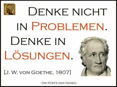 Denke nicht in Problemen. Denke in Lösungen ~J. W. von Goethe~ #quote #zitat #goethe