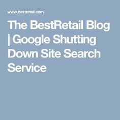 The BestRetail Blog | Google Shutting Down Site Search Service