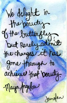 __ⓠ Maya Angelou #We delight in the beauty of the butterfly... (If you never change, you can't BECOME)