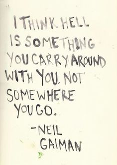 """quote on Hell by Neil Gaiman """"i think hell is something you carry around with you. not somewhere you go""""quote on Hell by Neil Gaiman """"i think hell is something you carry around with you. Great Quotes, Quotes To Live By, Inspirational Quotes, Wake Up Quotes, Change Quotes, Words Quotes, Me Quotes, Sayings, Famous Quotes"""