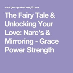 The Fairy Tale & Unlocking Your Love: Narc's & Mirroring - Grace Power Strength