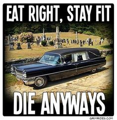 .No shit.  Look, I can be miserable and eat a celery stick or be blissful and eat my rare steak-gonna die either way.  I would rather be happy.