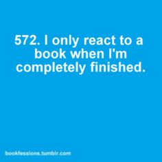I only react to a book when I'm completely finished. #572 of bookfessions.tumblr.com