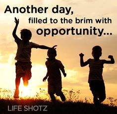 Another day, filled to the brim with opportunity...