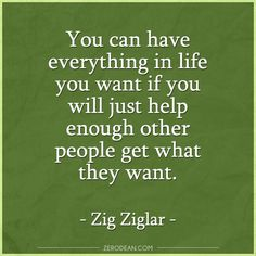 """""""You can have everything in life you want if you will just help enough other people get what they want."""" -- Zig Ziglar  Related:  """"I have no opportunities."""""""