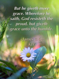 But he giveth more grace. Wherefore he saith, God resisteth the proud, but giveth grace unto the humble.  James 4:6 KJV ✝