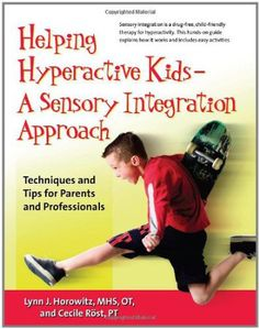 Book: Helping Hyperactive Kids - A Sensory Integration Approach: Techniques and Tips for Parents and Professionals by Lynn J. Horowitz MHS OT and Cecile Rost