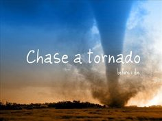 Chase a tornado! growing up I was going to be a storm chasers...