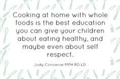 """""""Cooking at home with whole foods is the best education you can give your children about eating healthy, and maybe even about self respect."""" - Judy Converse MPH RD LD"""