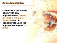 Active Imagination - requires a person to begin with any impression—a dream, an image, vision, or fantasy – and to concentrate until the impression begins ...
