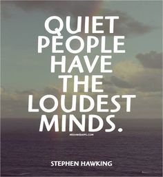 """""""Quiet people have the loudest minds.~Stephen Hawking"""" - I agree, I can never get my brain to shut up when I want to sleep at night. Quiet People Quotes, Quiet Quotes, Great Quotes, Quotes To Live By, Me Quotes, Inspirational Quotes, Quotes Images, Strong Quotes, Wisdom Quotes"""