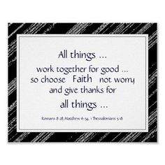 All things work together for good...so choose Faith, not worry, and give thanks for all things.  Black Gray  Bible Scripture Encouragement Quotes