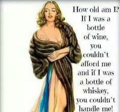 How old am I? If I was a bottle of wine, you couldn't afford me & if I was a bottle of whiskey, you couldn't handle me.