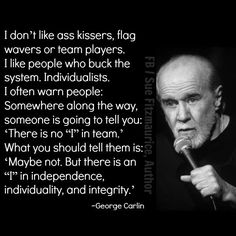 "This is full quote about and how he felt about can't say that I disagree with George, actually I could, but then I would be lying. ""I don't like ass kisser, flag wavers, or team players. Wise Quotes, Quotable Quotes, Great Quotes, Motivational Quotes, Funny Quotes, Inspirational Quotes, George Carlin, Intellectual Quotes, I In Team"