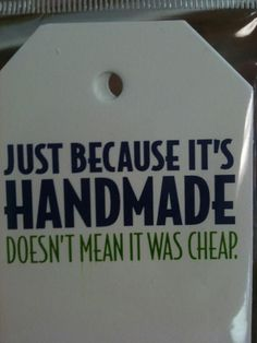 Handmade does not equal cheap....