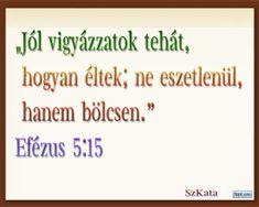 """""""Jól vigyázzatok tehát, hogyan éltek; ne eszetlenül, hanem bölcsen."""" Efézus 5:15"""