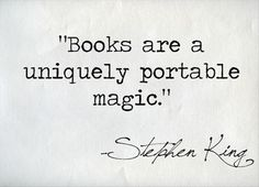 Books are a uniquely portable magic. ~Stephen King. I love to read. It takes me to another place