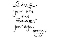 """Live your life and forget your age."" ~ Norman Vincent Peale"