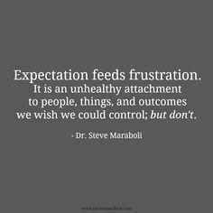 """""""Expectation feeds frustration. It is an unhealthy attachment to people, things, and outcomes we wish we could control; but don't."""" - Steve Maraboli #quote"""