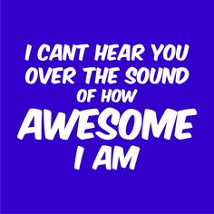 I can't hear you over the sound of how awesome I am