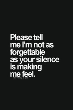 Please Tell Me I'm Not As Forgettable As Your Silence Is Making Me Feel